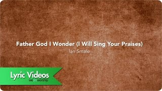 Father God I Wonder (I Will Sing Your Praises) - Lyric Video