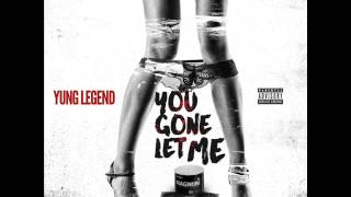 Yung Legend - U Gone Let Me (D*ck In Yo Life)