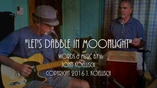 Let's Dabble In Moonlight   Original Song by John Koellisch