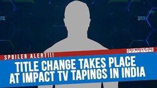 SPOILER ALERT: Title Change Takes Place At IMPACT TV Tapings In India