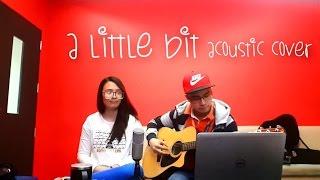 A Little Bit (MYMP) - Acoustic Cover