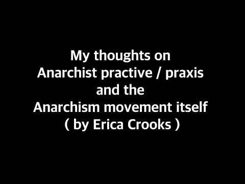 My thoughts on Anarchist practice / praxis and the Anarchism movement itself ( by Erica Crooks )