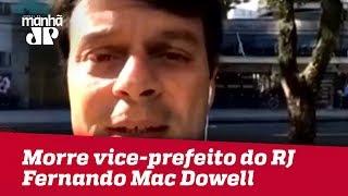 Morre vice-prefeito do Rio de Janeiro, Fernando Mac Dowell | Jornal da Manhã