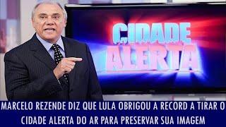 Marcelo Rezende diz que Lula obrigou a Record a tirar o Cidade Alerta do ar para preservar...