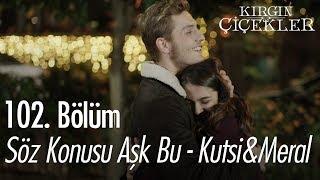Söz Konusu Aşk Bu - Kutsi & Meral - Kırgın Çiçekler 102. Bölüm