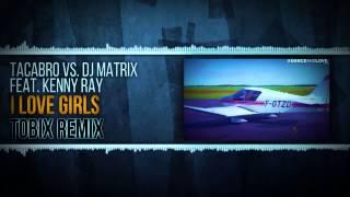 TACABRO VS DJ MATRIX FEAT KENNY RAY - I Love Girls (TOBIX OFFICIAL REMIX)