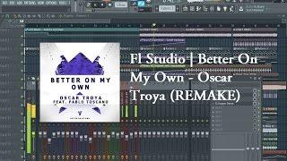 Fl Studio   Oscar Troya - Better On My Own Ft. Pablo Toscano (REMAKE)