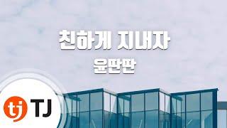 [TJ노래방] 친하게지내자 - 윤딴딴(Yun Ddan-Ddan) / TJ Karaoke
