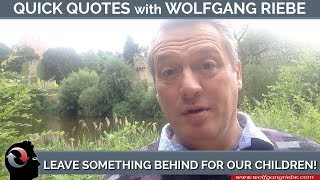 Leave Something Behind for Our Children: 1 Minute Quick Quotes with Wolfgang Riebe