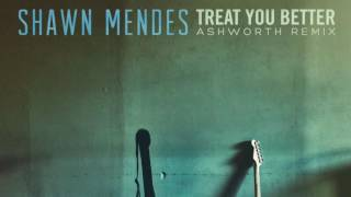 Shawn Mendes - Treat You Better (Ashworth Remix)