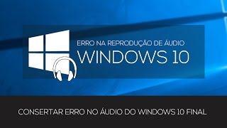 CONSERTAR ERRO NO ÁUDIO DO WINDOWS 10 FINAL