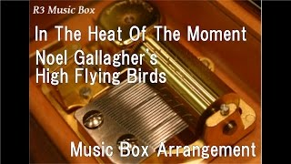 In The Heat Of The Moment/Noel Gallagher's High Flying Birds [Music Box]