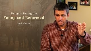 Dangers Facing the Young and Reformed - Paul Washer