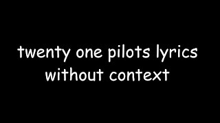 twenty one pilots lyrics without context