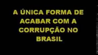 A UNICA FORMA DE ACABAR COM A CORRUPÇÃO NO BRASIL HUMOR PRA ALGUNS REALIDADE PARA OUTROS