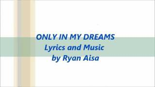 ONLY IN MY DREAMS Lyrics and Music by Ryan Aisa