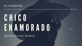 El Ezequiel - Chico Enamorado (Kevin Baxler Remix)