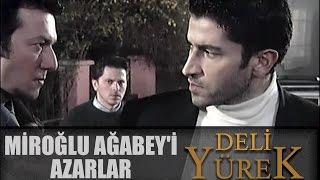 Deli Yürek Bölüm 51 - Miroğlu Ağabey'i Azarlıyor
