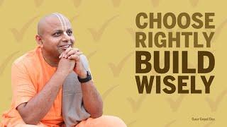 CHOOSE RIGHTLY, BUILD WISELY by Gaur Gopal Das