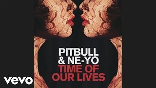 Pitbull, Ne-Yo - Time Of Our Lives (Audio)