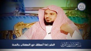 العلم إذا أُطلق في الكتاب والسنة    الشيخ عبدالعزيز الطريفي