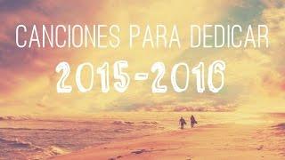 Canciones Para Dedicar  2015 - 2016  ( ROMÁNTICAS - CURSIS )