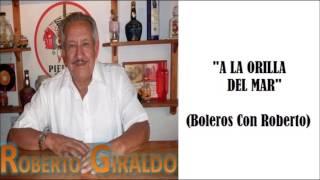 A LA ORILLA DEL MAR - ROBERTO GIRALDO (COVER) (BOLEROS CON ROBERTO)