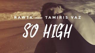 Rawtk Ft. Tamiris Vaz - So High (Official Lyric Video)