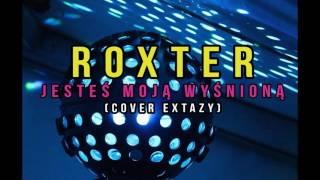 ROXTER - JESTEŚ MOJĄ WYŚNIONĄ ( Cover Extazy )