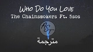 The Chainsmokers - Who Do You Love Ft. 5SOS | Lyrics Video | مترجمة