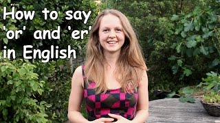 How to say 'or' and 'er' in English