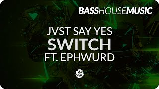 JVST SAY YES - Switch ft. Ephwurd