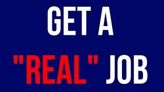 """Get a """"Real"""" Job"""