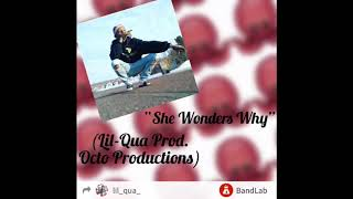 """""""She Wonders Why"""" (Lil-Qua Prod. Octo Productions)"""