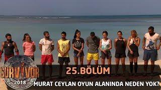 Murat Ceylan oyun alanında neden yok? | 25. Bölüm | Survivor 2018