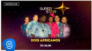 Dois Africanos - Tá Calor (SuperStar 2015) [Áudio Oficial]