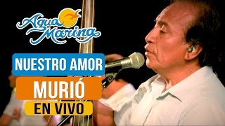 Agua Marina - Nuestro Amor Murió (En Vivo)