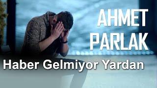 Haber Gelmiyor Yardan - Ahmet Parlak