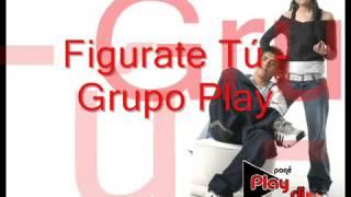 GRUPO PLAY FIGURATE TU  CON LETRA