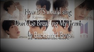How BTS would sing Don't Go Breaking My Heart by Backstreet Boys