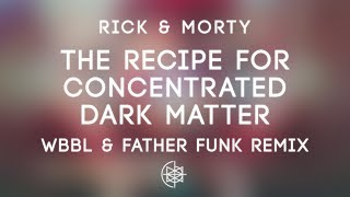 Rick & Morty - The Recipe For Concentrated Dark Matter (WBBL & Father Funk Remix)