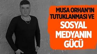 MUSA ORHAN'IN TUTUKLANMASI VE SOSYAL MEDYANIN GÜCÜ #musaorhan