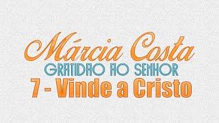 7 - Vinde a Cristo - Márcia Costa