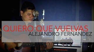 Quiero que Vuelvas Alejandro Fernandez cover