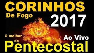 OS MELHORES CORINHOS DE FOGO P/ CONGRESSOS - HINOS PENTECOSTAIS 2017
