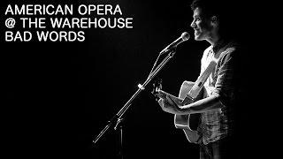 American Opera - Bad Words (live @ The Warehouse) - Real Feels