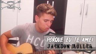Porque Eu Te Amei - Ton Carf (Cover Jackson Müller)