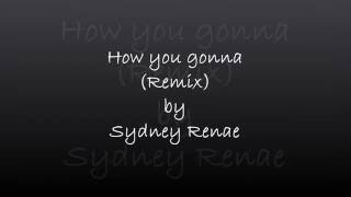 How yo gonna (Remix) by Sydney Renae LYRICS