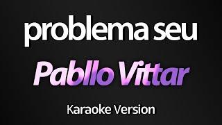 PROBLEMA SEU (Karaoke Version) - Pabllo Vittar