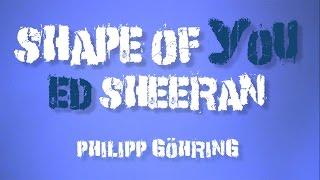 SHAPE OF YOU - ED SHEERAN (PHILIPP GÖHRING EDITION)
